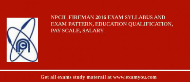 NPCIL Fireman 2016 Exam Syllabus And Exam Pattern, Education Qualification, Pay scale, Salary