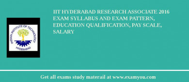 IIT Hyderabad Research Associate 2016 Exam Syllabus And Exam Pattern, Education Qualification, Pay scale, Salary