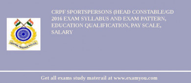 CRPF Sportspersons (Head Constable/GD 2017 Exam Syllabus And Exam Pattern, Education Qualification, Pay scale, Salary