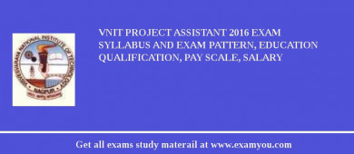 VNIT Project Assistant 2018 Exam Syllabus And Exam Pattern, Education Qualification, Pay scale, Salary