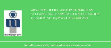 ABV-IIITM Office assistant 2017 Exam Syllabus And Exam Pattern, Education Qualification, Pay scale, Salary