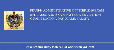 PDUIPH Administrative Officer 2016 Exam Syllabus And Exam Pattern, Education Qualification, Pay scale, Salary