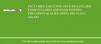 FACT Chief Executive Officer (CEO) 2017 Exam Syllabus And Exam Pattern, Education Qualification, Pay scale, Salary