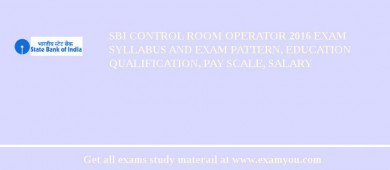 SBI Control Room Operator 2016 Exam Syllabus And Exam Pattern, Education Qualification, Pay scale, Salary