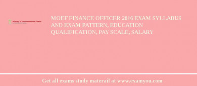 MOEF Finance Officer 2018 Exam Syllabus And Exam Pattern, Education Qualification, Pay scale, Salary