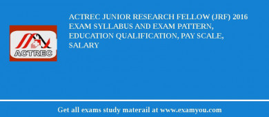 ACTREC Junior Research Fellow (JRF) 2018 Exam Syllabus And Exam Pattern, Education Qualification, Pay scale, Salary