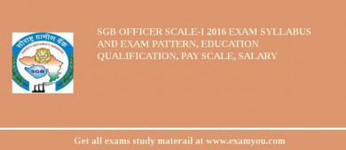 SGB Officer Scale-I 2017 Exam Syllabus And Exam Pattern, Education Qualification, Pay scale, Salary