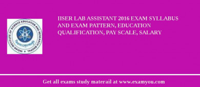 IISER (Indian Institute of Science Education and Research) Lab Assistant 2017 Exam Syllabus And Exam Pattern, Education Qualification, Pay scale, Salary