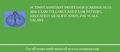 SCTIMST Assistant Professor (Cardiology) 2018 Exam Syllabus And Exam Pattern, Education Qualification, Pay scale, Salary